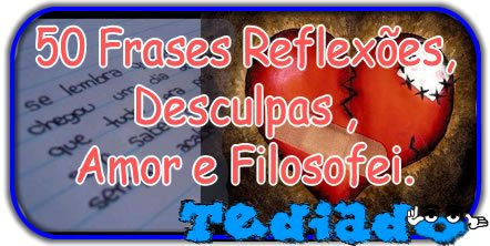 Photo of 50 Frases Reflexões, Desculpas , Amor e Filosofei.