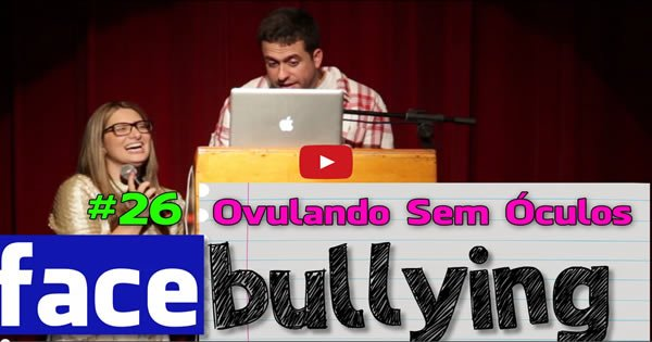 Facebullying #28 – Ovulando Sem óculos