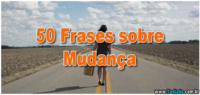 Frases Mudar é Preciso: 50 Frases Sobre Mudança