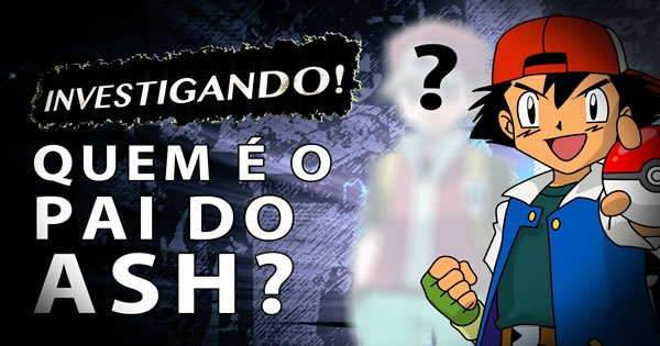 teoria pokemon - pai do ash - Teoria Pokemon – Quem é o Pai do Ash?