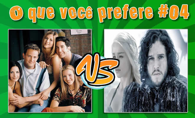 O que você prefere #04 - Friends ou Game of thrones 6