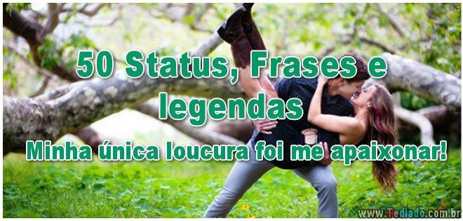 50 Status, Frases e legendas - Minha única loucura foi me apaixonar! 3
