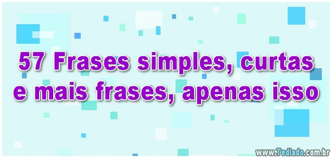 57 Frases Simples Curtas E Mais Frases Apenas Isso Blog Tediado