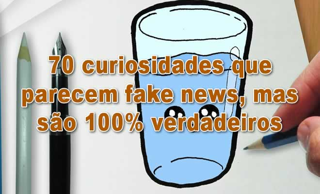 70 curiosidades que parecem fake news, mas são 100% verdadeiros