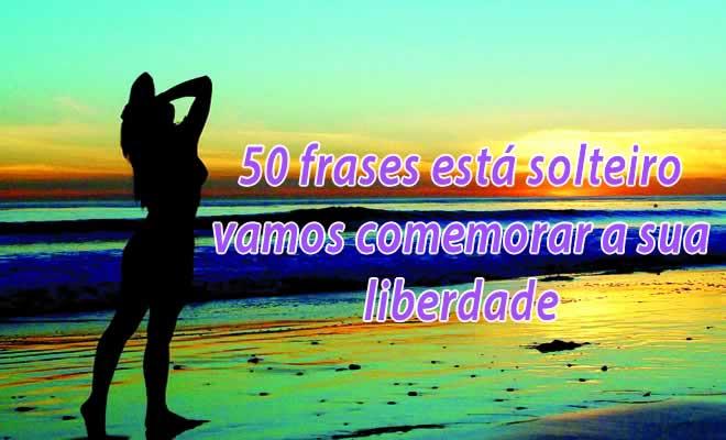 50 frases está solteiro vamos comemorar a sua liberdade 50 frases está solteiro vamos comemorar a sua liberdade