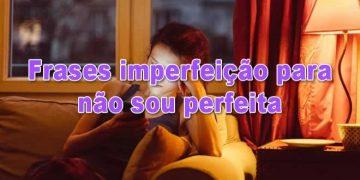 50 frases imperfeição para não sou perfeita